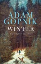Winter - Five Windows on the Season ebook by Adam Gopnik