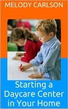 Starting a Daycare Center in Your Home ebook by Melody Carlson