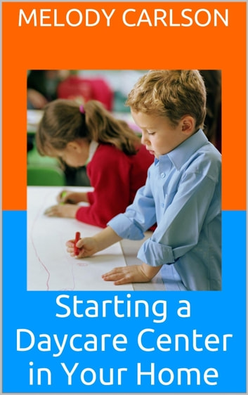 Starting a Daycare Center in Your Home - What You Need to Know ebook by Melody Carlson