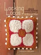 Locking Loops: Unique Locker Hooking Handcrafts to Wear and Give ebook by Theresa Pulido