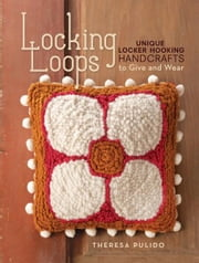 Locking Loops: Unique Locker Hooking Handcrafts to Wear and Give - Unique Locker Hooking Handcrafts to Wear and Give ebook by Theresa Pulido