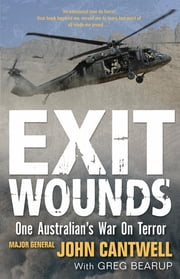 Exit Wounds Updated Edition - One Australian's War On Terror ebook by Major General John Cantwell, Greg Bearup