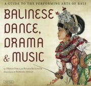 Balinese Dance, Drama & Music - A Guide to the Performing Arts of Bali ebook by I Wayan Dibia,Rucina Ballinger,Barbara Anello