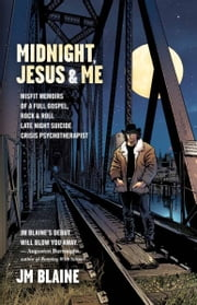 Midnight, Jesus & Me - Misfit Memoirs of a Full Gospel, Rock&Roll Late Night Suicide Crisis Psychotherapist ebook by JM Blaine