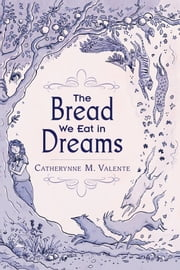 The Bread We Eat in Dreams ebook by Catherynne M. Valente