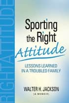 Sporting the Right Attitude: Lessons Learned in a Troubled Family ebook by Walter Jackson