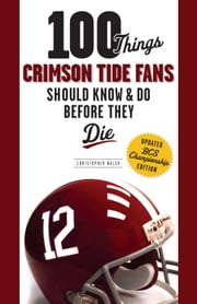 100 Things Crimson Tide Fans Should Know & Do Before They Die ebook by Christopher Walsh
