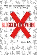 Blocked on Weibo - What Gets Suppressed on Chinas Version of Twitter (And Why) ebook by Jason Q. Ng
