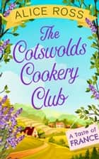 The Cotswolds Cookery Club: A Taste of France - Book 3 ebook by Alice Ross
