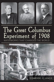 The Great Columbus Experiment of 1908 - Waterworks that Changed the World ebook by Conrade C. Hinds