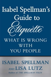 Isabel Spellman's Guide to Etiquette - What is Wrong with You People ebook by Isabel Spellman,Lisa Lutz