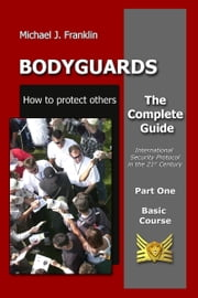 Bodyguards: How to protect others - Basic Course ebook by Michael J. Franklin