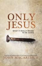 Only Jesus - What It Really Means to Be Saved ebook by