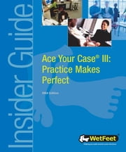 Ace Your Case III: Practice Makes Perfect, 2004 edition ebook by Wetfeet