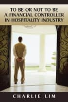 To Be or Not to Be a Financial Controller in Hospitality Industry ebook by Charlie Lim