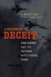 A Monument to Deceit - Sam Adams and the Vietnam Intelligence Wars ebook by C. Michael  Hiam,Thomas Powers