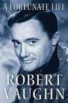 A Fortunate Life - Behind-the-Scenes Stories from a Hollywood Legend ebook by Robert Vaughn