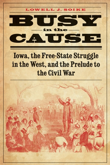 Busy in the Cause - Iowa, the Free-State Struggle in the West, and the Prelude to the Civil War ebook by Lowell J. Soike