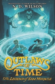 Outlaws of Time: The Legend of Sam Miracle ebook by N. D. Wilson