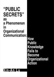 Public Secrets as a Phenomenon in Organizational Communication: How Public Knowledge Fails to Become Organizational Action ebook by Xin-An Lu