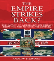 The Empire Strikes Back? - The Impact of Imperialism on Britain from the Mid-Nineteenth Century ebook by Andrew S. Thompson