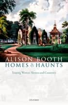 Homes and Haunts - Touring Writers' Shrines and Countries ebook by Alison Booth