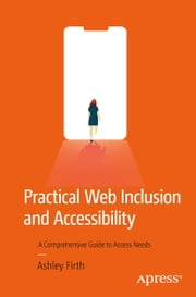 Practical Web Inclusion and Accessibility - A Comprehensive Guide to Access Needs ebook by Ashley Firth
