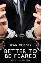 Better to be Feared - Jail Life in the Raw ebook by Sean Bridges