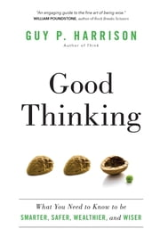 Good Thinking - What You Need to Know to be Smarter, Safer, Wealthier, and Wiser ebook by Guy P. Harrison