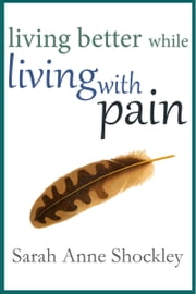 Living Better While Living With Pain ebook by Sarah Anne Shockley
