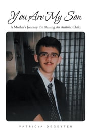 You Are My Son - A Mother's Journey On Raising An Autistic Child ebook by Patricia DeGeyter