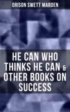 HE CAN WHO THINKS HE CAN & OTHER BOOKS ON SUCCESS ebook by Orison Swett Marden