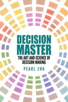 Decision Master - The Art and Science of Decision Making ebook by Pearl  Zhu