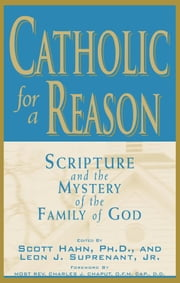Catholic for a Reason: Scripture and the Mystery of the Family of God ebook by multiple authors, edited by Scott Hahn, Leon Suprenant