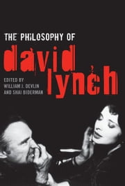 The Philosophy of David Lynch ebook by William J. Devlin,Shai Biderman,Robert Arp,Patricia Brace,Simon Riches,Sander Lee,Russell Manning,Ronie Parciack,Mark Walling,Jennifer L. McMahon,Tal Correm,Richard Gaughran,Shai Frogel,Scott Suter,Robert Southard,Shai Biderman,Assaf Tabeka,William J. Devlin