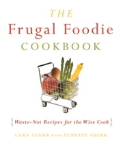 The Frugal Foodie Cookbook - Waste-Not Recipes for the Wise Cook ebook by Lynette  Rohrer Shirk,Lara Starr