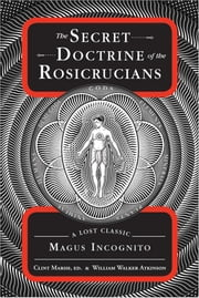 The Secret Doctrine of the Rosicrucians - A Lost Classic by Magus Incognito ebook by William Walker Atkinson,Clint Marsh