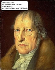 History of Philosophy. G.W.F. Hegel. His Life, Works and Thought. ebook by Stefano Ulliana