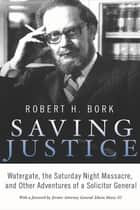 Saving Justice - Watergate, the Saturday Night Massacre, and Other Adventures of a Solicitor General ebook by Robert H. Bork