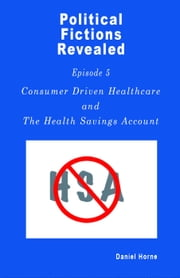 Consumer Driven Healthcare - Political Fictions Revealed, #6 ebook by Daniel Horne