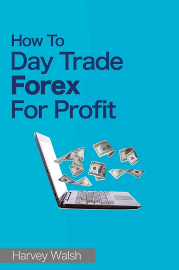 How To Day Trade Forex For Profit ebook by Harvey Walsh