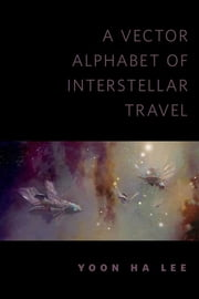 A Vector Alphabet of Interstellar Travel - A Tor.Com Original ebook by Yoon Ha Lee
