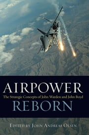 Airpower Reborn - The Strategic Concepts of John Warden and John Boyd ebook by John  Andreas Olsen