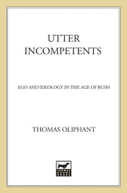 Utter Incompetents - Ego and Ideology in the Age of Bush ebook by Thomas Oliphant