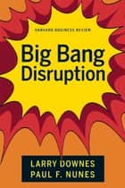 Big-Bang Disruption ebook by Larry Downes, Paul F. Nunes