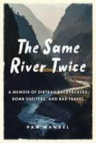 The Same River Twice - A Memoir of Dirtbag Backpackers, Bomb Shelters, and Bad Travel ebook by Pam Mandel