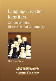 Language Teacher Identities - Co-constructing Discourse and Community ebook by Matthew Clarke