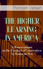 THE HIGHER LEARNING IN AMERICA: A Memorandum on the Conduct of Universities by Business Men ebook by Thorstein Veblen
