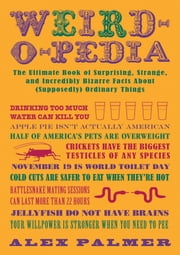 Weird-o-pedia - The Ultimate Book of Surprising, Strange, and Incredibly Bizarre Facts About (Supposedly) Ordinary Things ebook by Alex Palmer