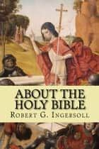 About the Holy Bible ebook by Robert G. Ingersoll